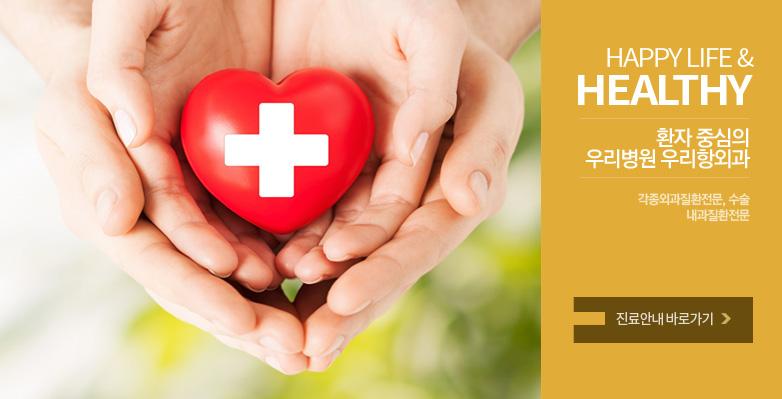 happy life & healthy, 환자 중심의 우리병원 우리항외과, 각종외과질환전문, 수술, 내과질환전문, 진료안내 바로가기